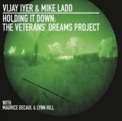 VIJAY IYER & MIKE LADD Holding It Down: The Veterans` Dreams Project