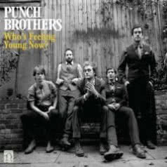 PUNCH BROTHERS Who`s Feeling Young Now?