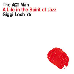 SIGGI LOCH The ACT Man. A Life in the Spirit of Jazz
