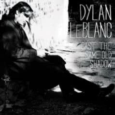 DYLAN LEBLANC Cast The Same Old Shadow